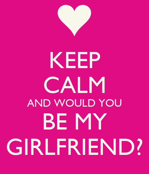 KEEP CALM AND WOULD YOU BE MY GIRLFRIEND?
