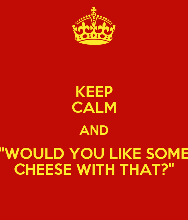 """KEEP CALM AND """"WOULD YOU LIKE SOME CHEESE WITH THAT?"""""""