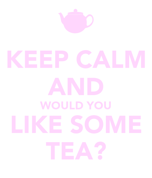 KEEP CALM AND WOULD YOU LIKE SOME TEA?
