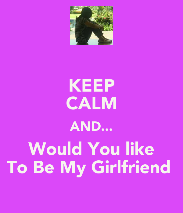 KEEP CALM AND... Would You like To Be My Girlfriend