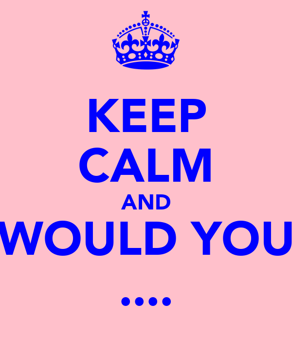 KEEP CALM AND WOULD YOU ....