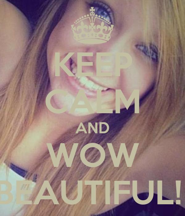KEEP CALM AND WOW BEAUTIFUL!