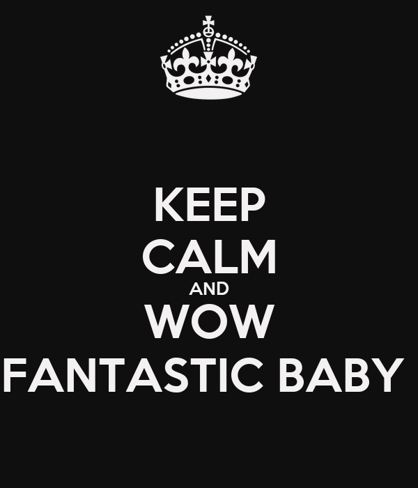 KEEP CALM AND WOW FANTASTIC BABY