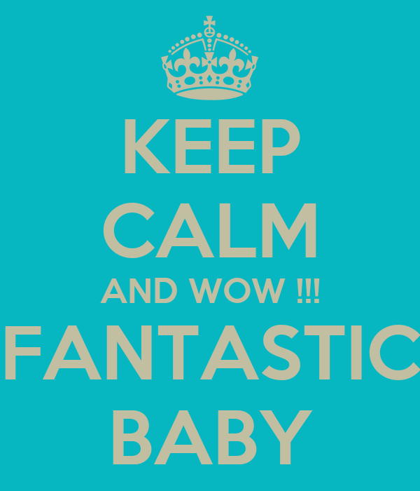 KEEP CALM AND WOW !!! FANTASTIC BABY