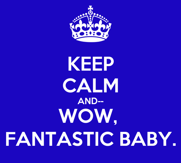 KEEP CALM AND-- WOW,  FANTASTIC BABY.