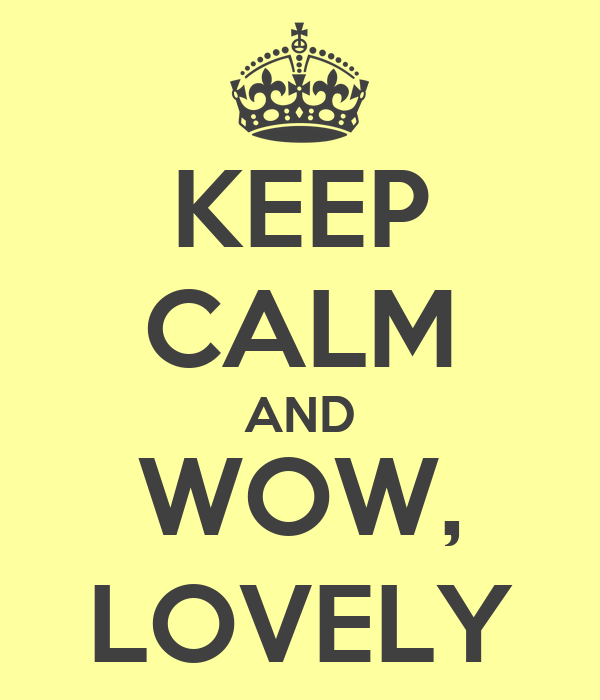 KEEP CALM AND WOW, LOVELY