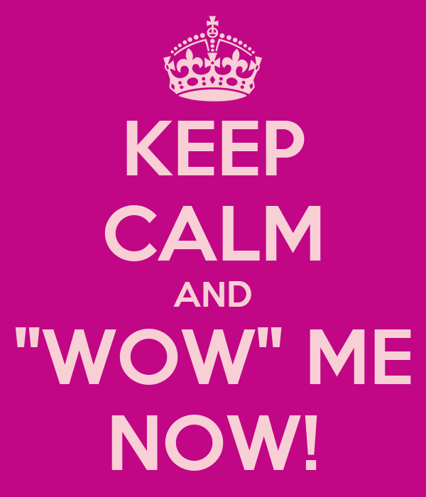 """KEEP CALM AND """"WOW"""" ME NOW!"""