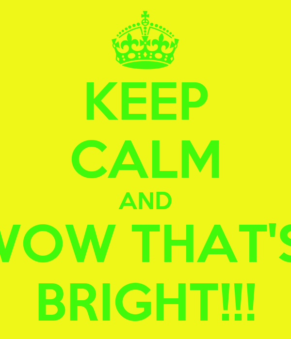 KEEP CALM AND WOW THAT'S  BRIGHT!!!