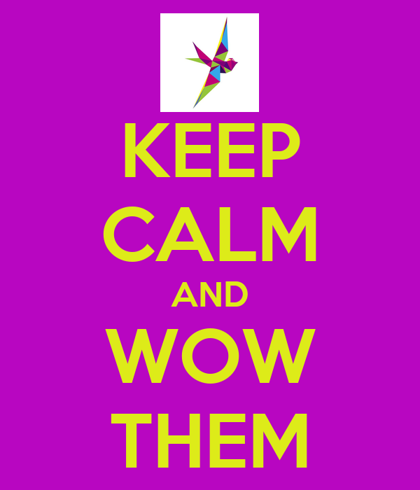 KEEP CALM AND WOW THEM
