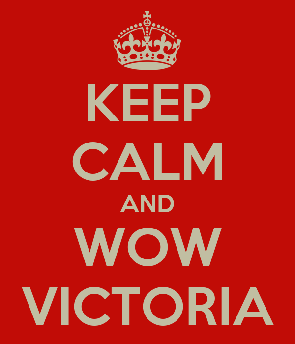 KEEP CALM AND WOW VICTORIA