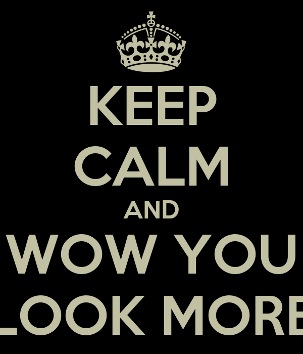 KEEP CALM AND WOW YOU LOOK MORE