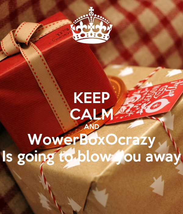 KEEP CALM AND WowerBoxOcrazy Is going to blow you away