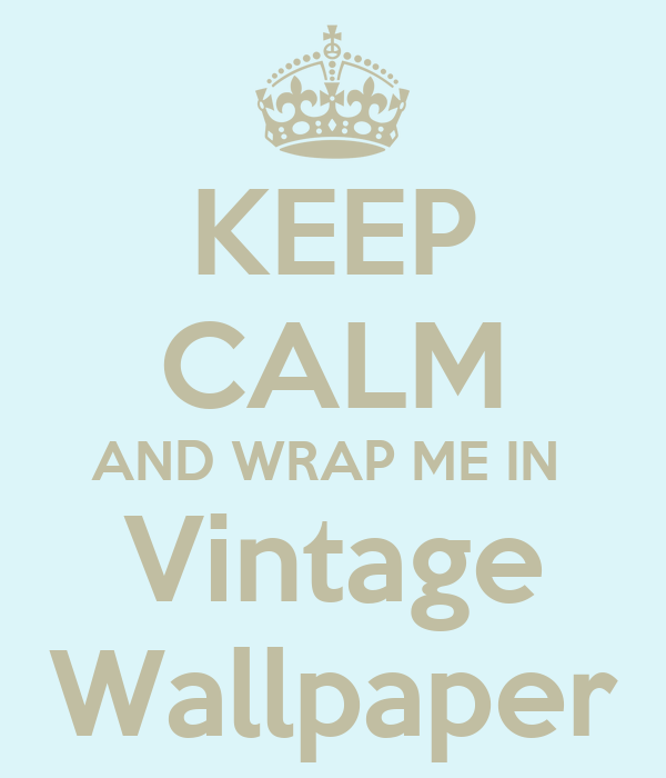 KEEP CALM AND WRAP ME IN  Vintage Wallpaper