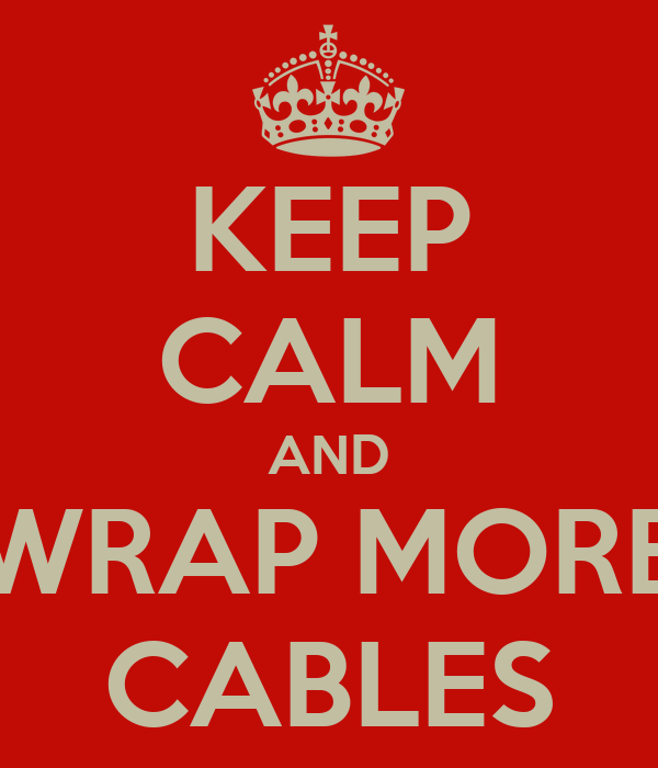 KEEP CALM AND WRAP MORE CABLES