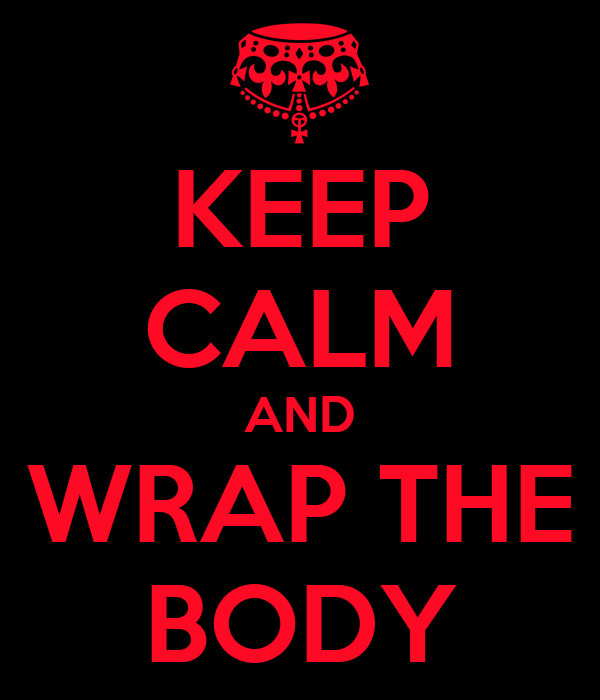 KEEP CALM AND WRAP THE BODY