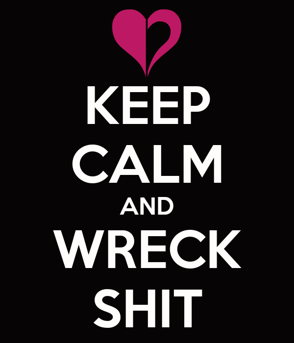 KEEP CALM AND WRECK SHIT