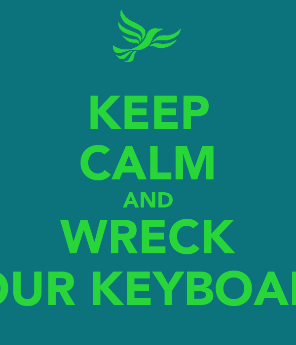 KEEP CALM AND WRECK YOUR KEYBOARD