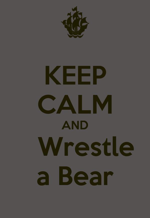 KEEP CALM AND     Wrestle  a Bear