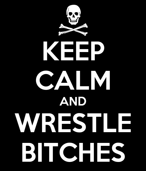 KEEP CALM AND WRESTLE BITCHES
