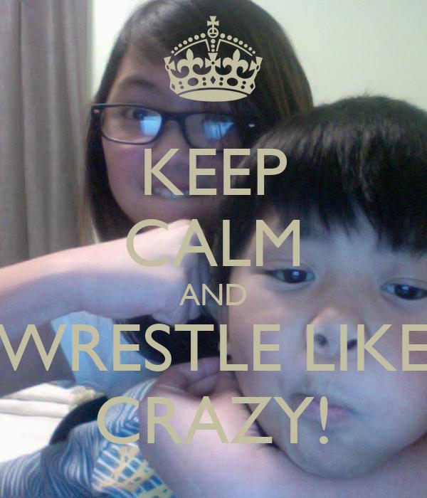 KEEP CALM AND WRESTLE LIKE CRAZY!