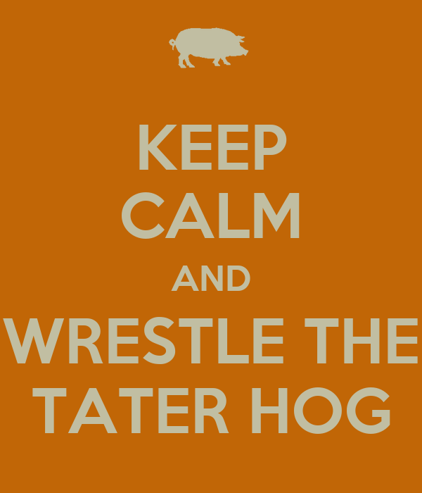 KEEP CALM AND WRESTLE THE TATER HOG