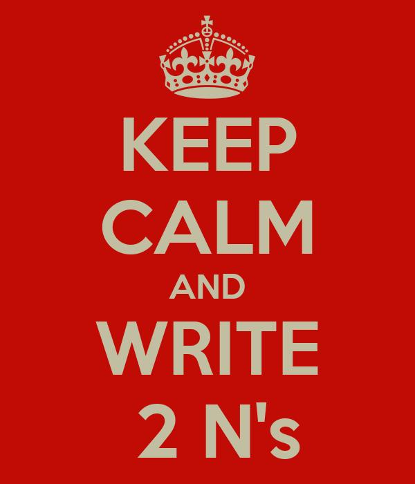 KEEP CALM AND WRITE  2 N's