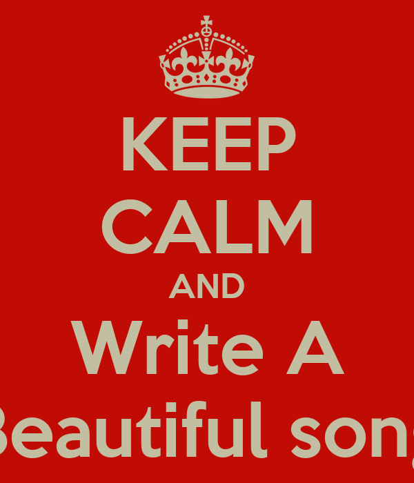 KEEP CALM AND Write A Beautiful song