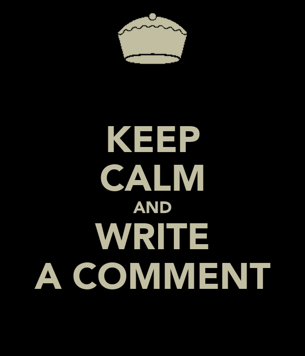 KEEP CALM AND WRITE A COMMENT