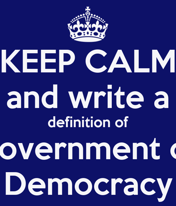 KEEP CALM and write a definition of Government or Democracy