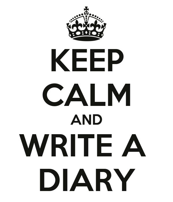 KEEP CALM AND WRITE A  DIARY