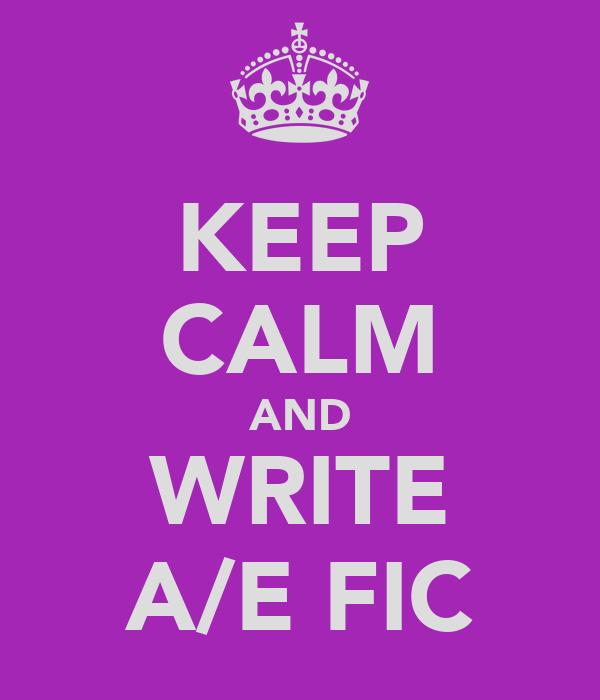 KEEP CALM AND WRITE A/E FIC