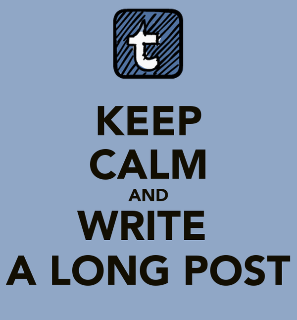 KEEP CALM AND WRITE  A LONG POST