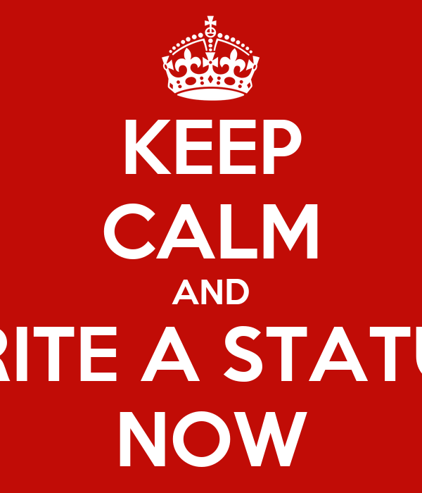 KEEP CALM AND WRITE A STATUS  NOW