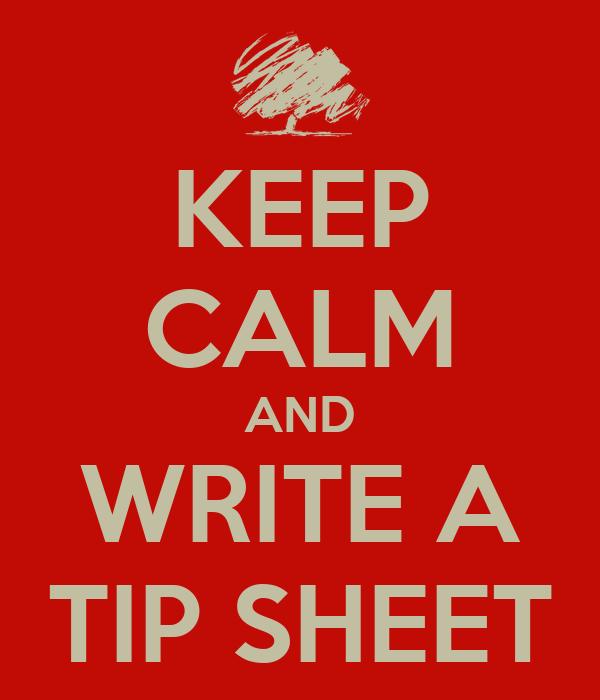 KEEP CALM AND WRITE A TIP SHEET
