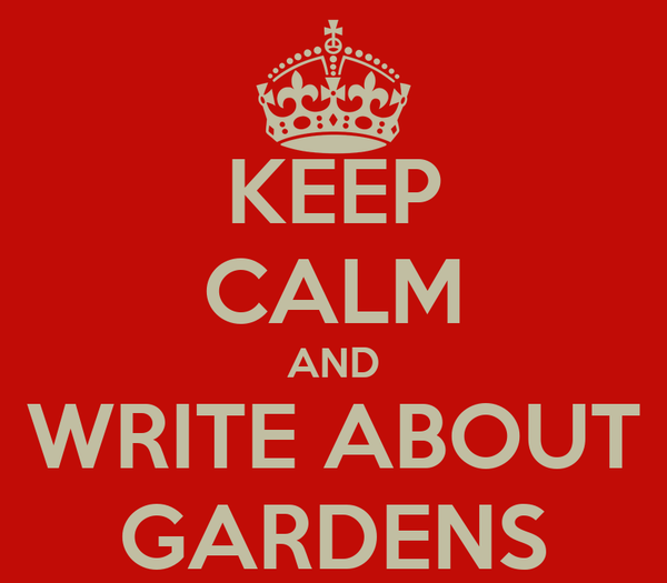 KEEP CALM AND WRITE ABOUT GARDENS