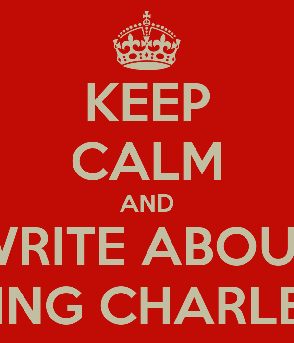 KEEP CALM AND WRITE ABOUT KING CHARLES