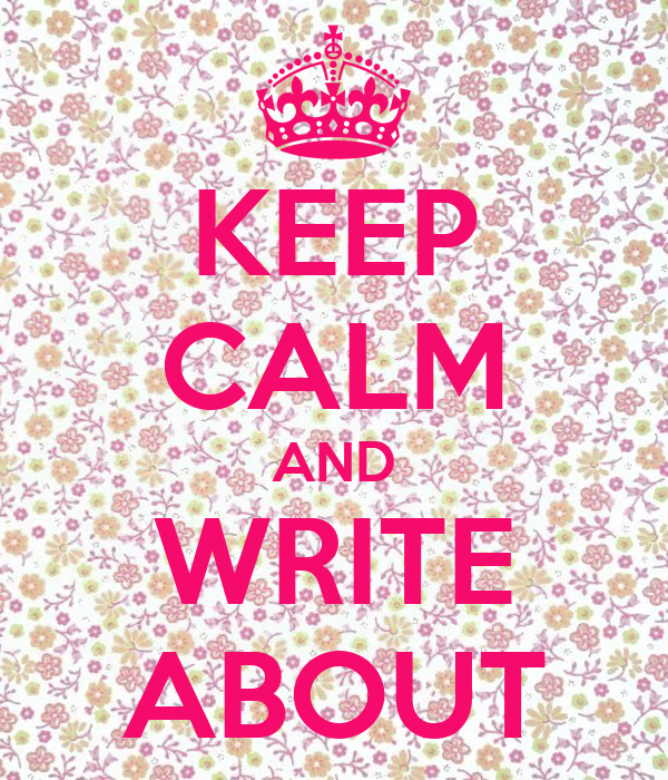 KEEP CALM AND WRITE ABOUT