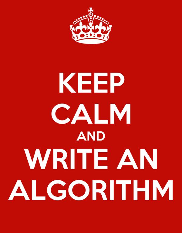 KEEP CALM AND WRITE AN ALGORITHM