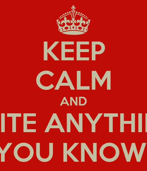 KEEP CALM AND WRITE ANYTHING  YOU KNOW