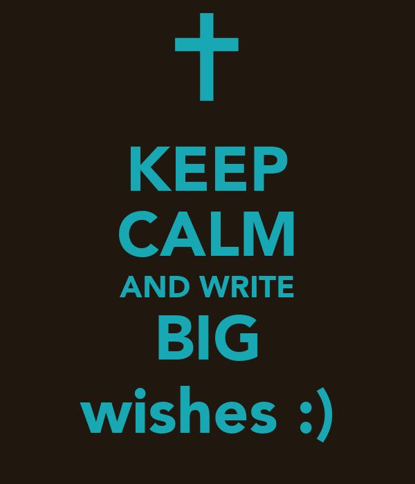 KEEP CALM AND WRITE BIG wishes :)