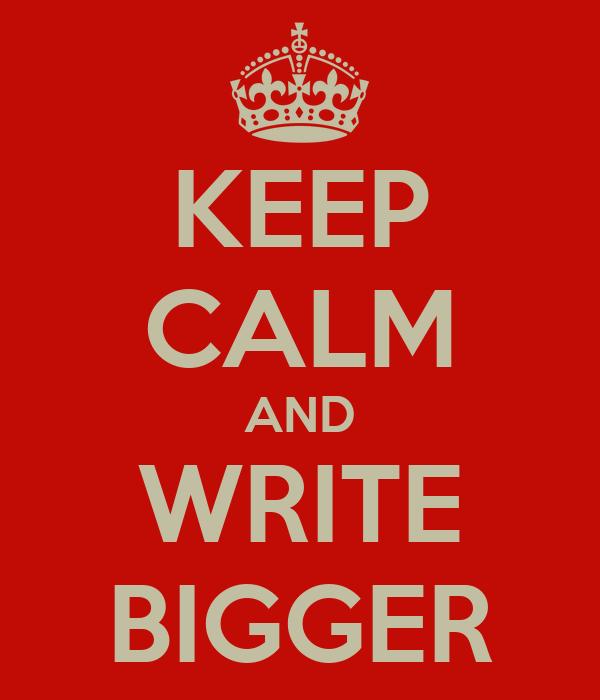 KEEP CALM AND WRITE BIGGER