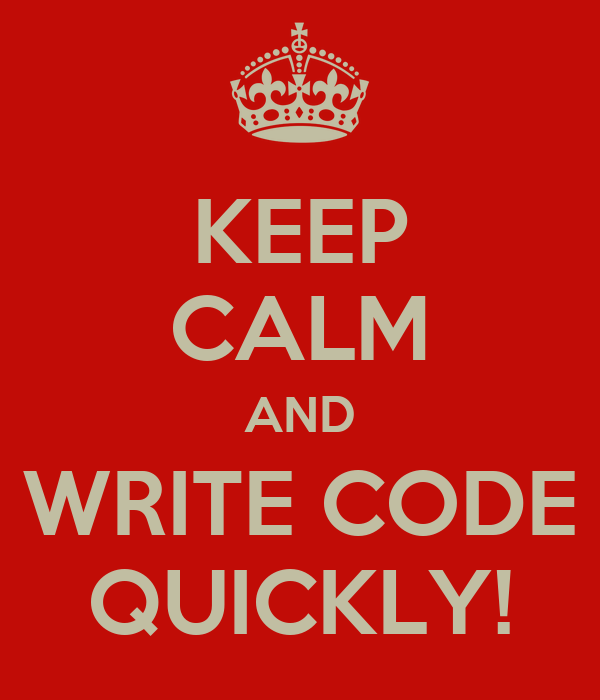 KEEP CALM AND WRITE CODE QUICKLY!