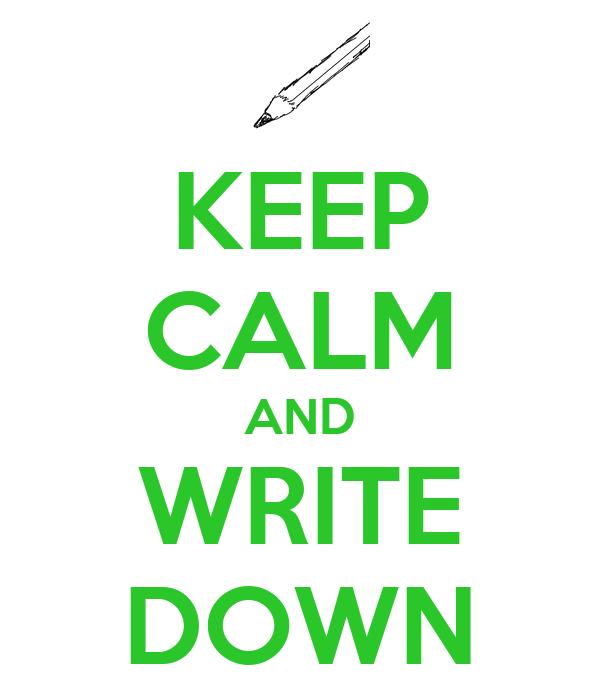 KEEP CALM AND WRITE DOWN