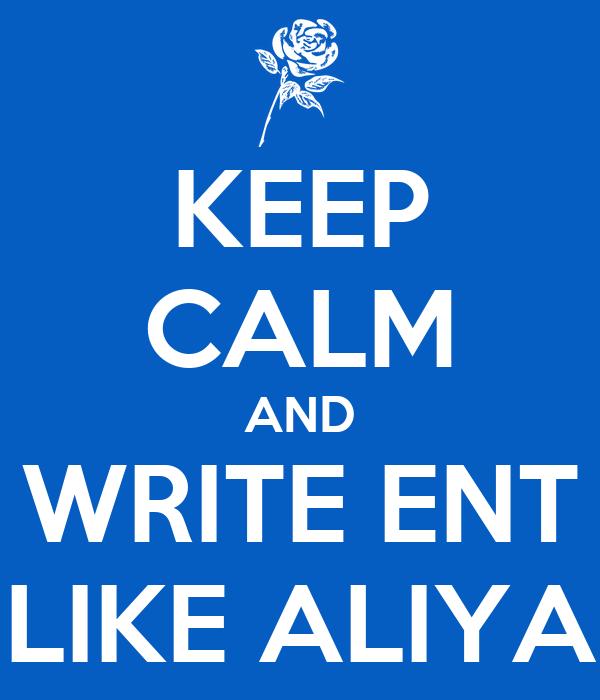 KEEP CALM AND WRITE ENT LIKE ALIYA