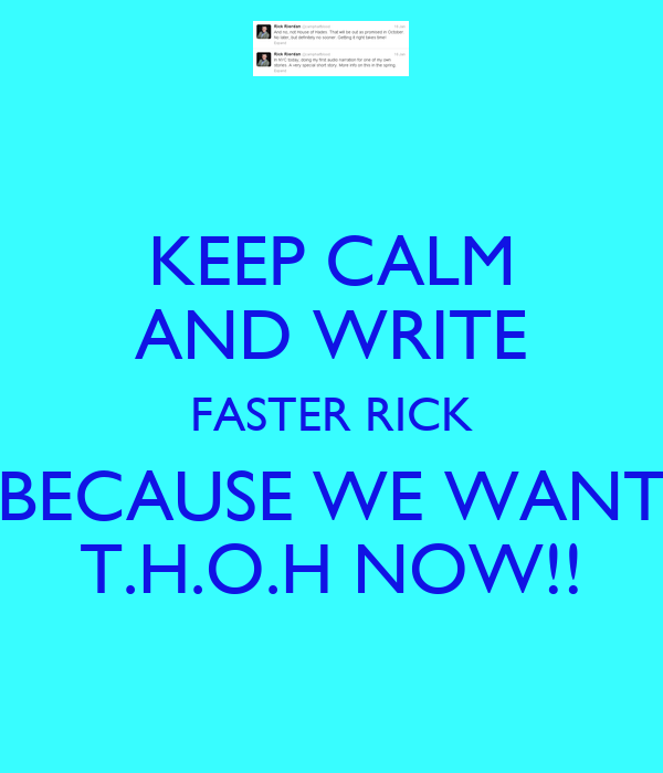KEEP CALM AND WRITE FASTER RICK BECAUSE WE WANT T.H.O.H NOW!!