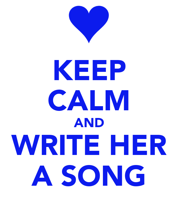 KEEP CALM AND WRITE HER A SONG