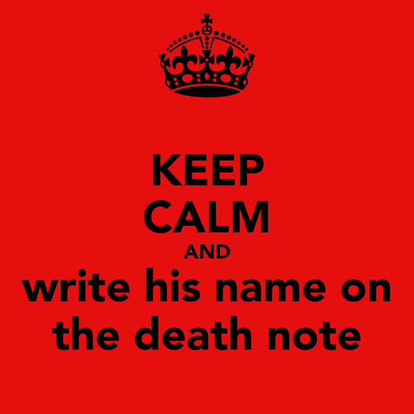 KEEP CALM AND write his name on the death note