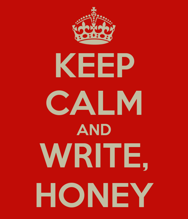 KEEP CALM AND WRITE, HONEY