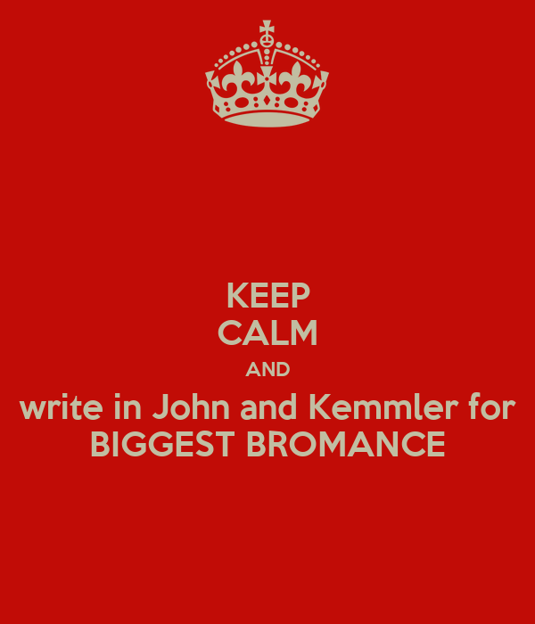 KEEP CALM AND write in John and Kemmler for BIGGEST BROMANCE