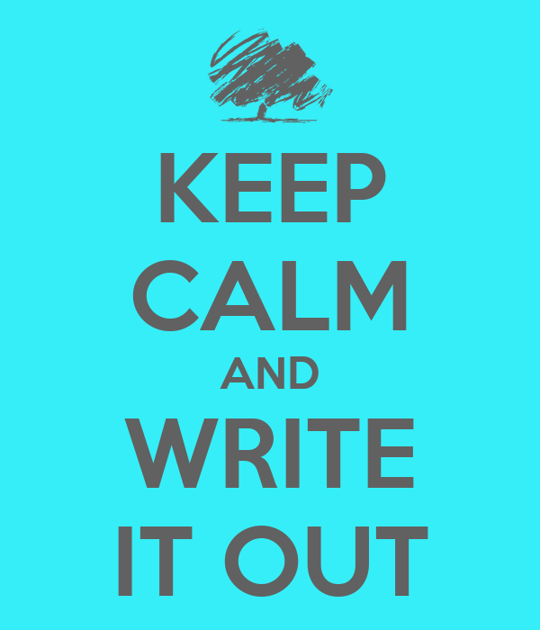 KEEP CALM AND WRITE IT OUT